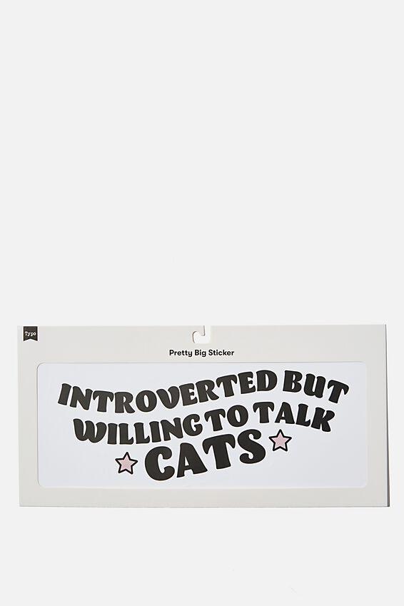 Pretty Big Sticker, WILLING TO TALK TO CATS